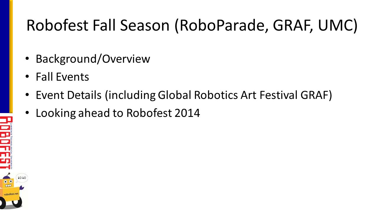 Background/Overview Fall Events Event Details (including Global Robotics Art Festival GRAF) Looking ahead to Robofest 2014 Robofest Fall Season (RoboP
