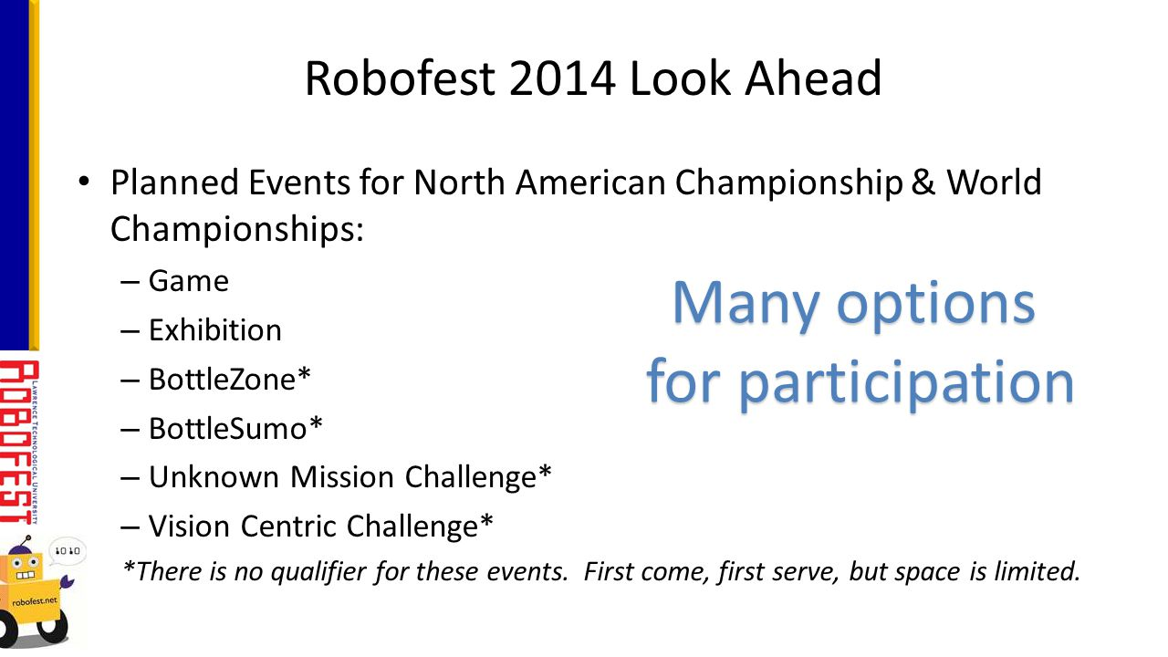 Planned Events for North American Championship & World Championships: – Game – Exhibition – BottleZone* – BottleSumo* – Unknown Mission Challenge* – Vision Centric Challenge* *There is no qualifier for these events.