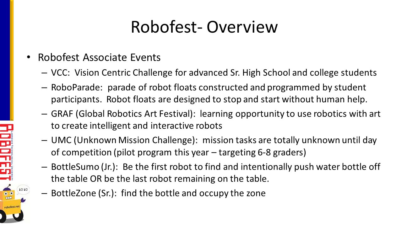 STEM focused Affordable – max registration fee for teams is $50 (some events are less) Any type of robotics kit is allowed and can be re-used year to year Any programming language is allowed Any material can be used Game playing fields are simple, inexpensive, and modular Students rule = no direct adult help (except for RoboParade) What makes Robofest Events unique?