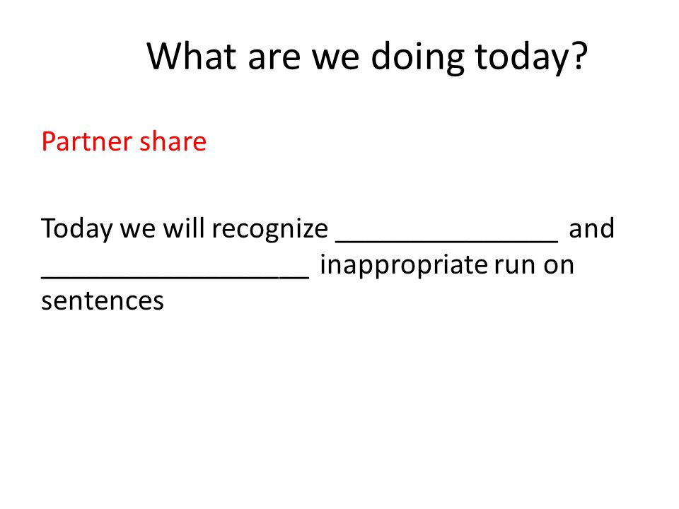What are we doing today? Partner share Today we will recognize _______________ and __________________ inappropriate run on sentences