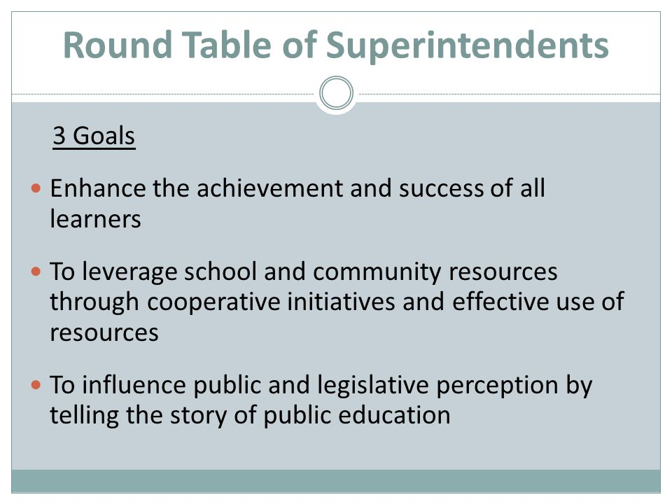 Round Table of Superintendents 3 Goals Enhance the achievement and success of all learners To leverage school and community resources through cooperative initiatives and effective use of resources To influence public and legislative perception by telling the story of public education