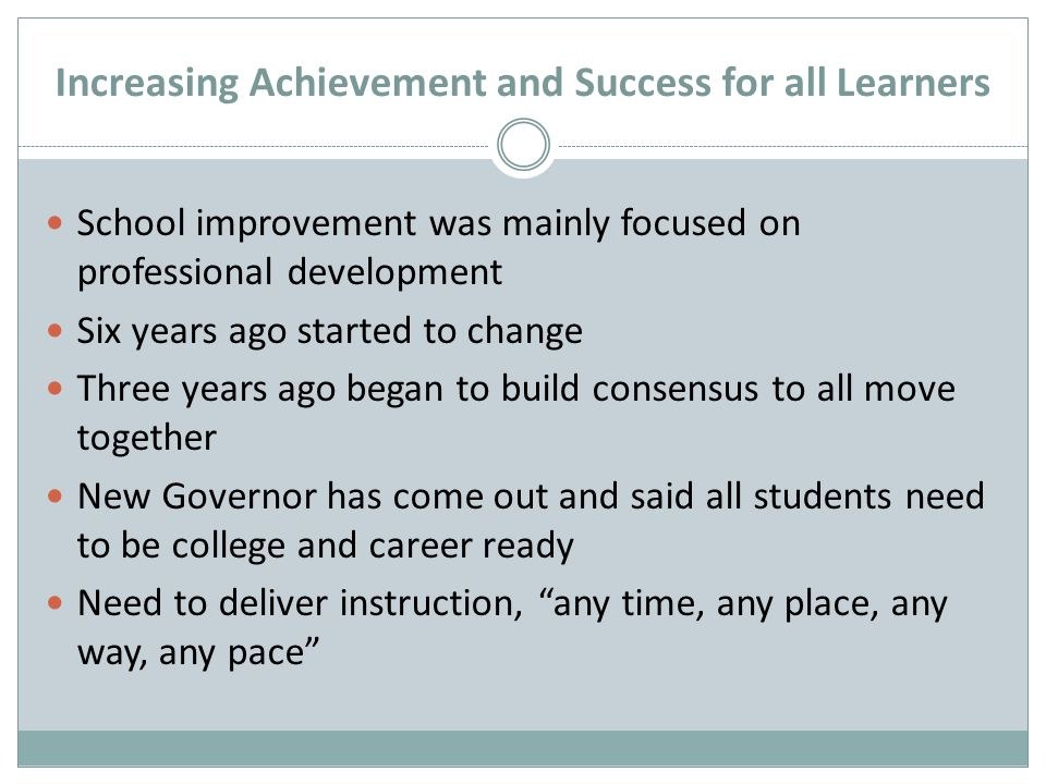 Increasing Achievement and Success for all Learners School improvement was mainly focused on professional development Six years ago started to change Three years ago began to build consensus to all move together New Governor has come out and said all students need to be college and career ready Need to deliver instruction, any time, any place, any way, any pace