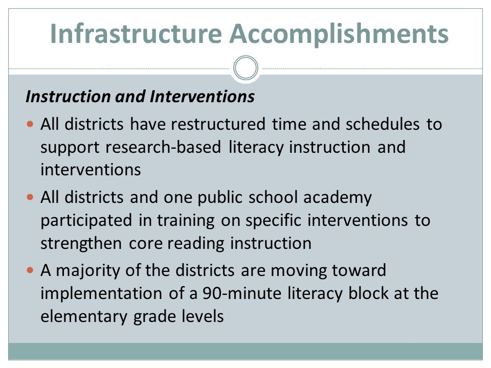 Infrastructure Accomplishments Instruction and Interventions All districts have restructured time and schedules to support research-based literacy instruction and interventions All districts and one public school academy participated in training on specific interventions to strengthen core reading instruction A majority of the districts are moving toward implementation of a 90-minute literacy block at the elementary grade levels