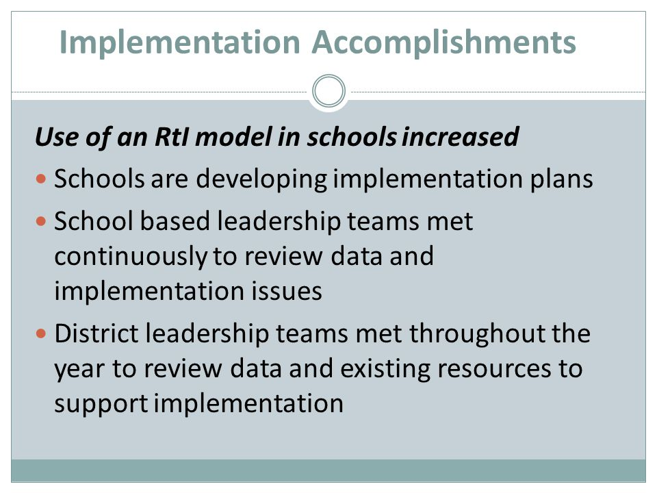 Implementation Accomplishments Use of an RtI model in schools increased Schools are developing implementation plans School based leadership teams met continuously to review data and implementation issues District leadership teams met throughout the year to review data and existing resources to support implementation