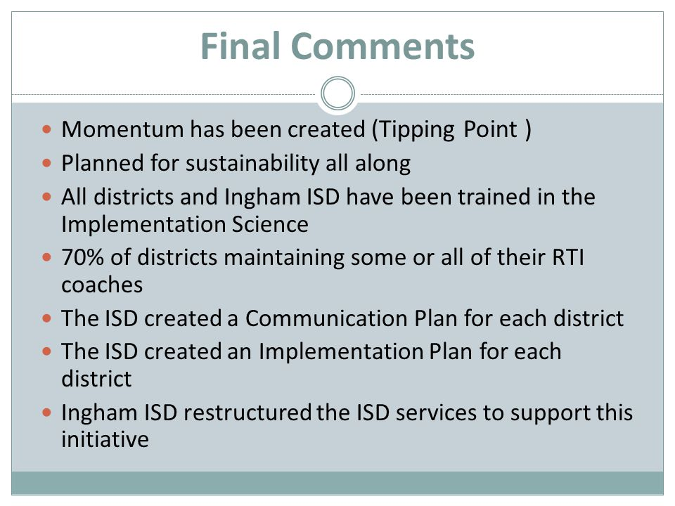 Final Comments Momentum has been created (Tipping Point ) Planned for sustainability all along All districts and Ingham ISD have been trained in the Implementation Science 70% of districts maintaining some or all of their RTI coaches The ISD created a Communication Plan for each district The ISD created an Implementation Plan for each district Ingham ISD restructured the ISD services to support this initiative