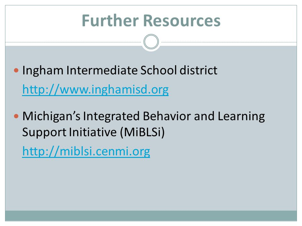 Further Resources Ingham Intermediate School district http://www.inghamisd.org Michigans Integrated Behavior and Learning Support Initiative (MiBLSi) http://miblsi.cenmi.org