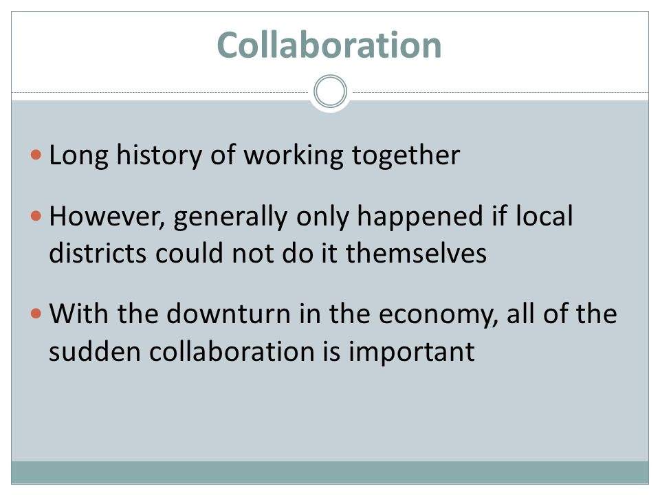 Collaboration Long history of working together However, generally only happened if local districts could not do it themselves With the downturn in the economy, all of the sudden collaboration is important