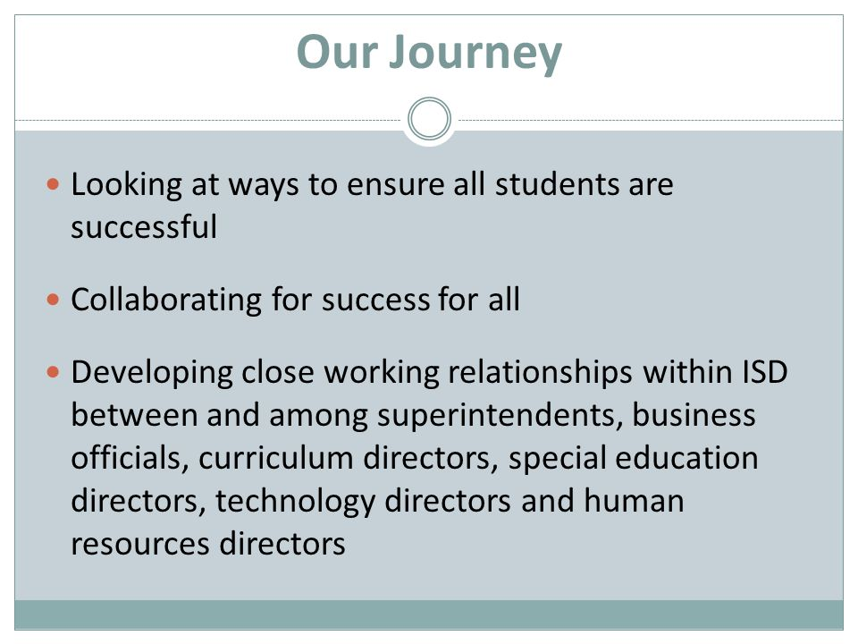 Our Journey Looking at ways to ensure all students are successful Collaborating for success for all Developing close working relationships within ISD between and among superintendents, business officials, curriculum directors, special education directors, technology directors and human resources directors