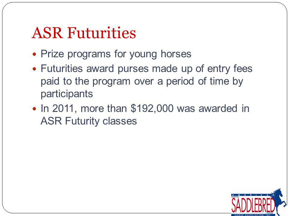 ASR Futurities Prize programs for young horses Futurities award purses made up of entry fees paid to the program over a period of time by participants