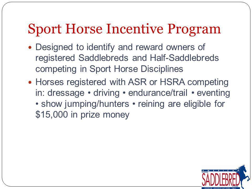 Sport Horse Incentive Program Designed to identify and reward owners of registered Saddlebreds and Half-Saddlebreds competing in Sport Horse Disciplin