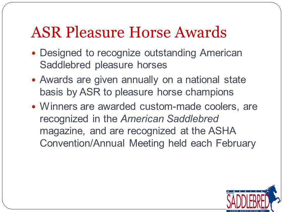 ASR Pleasure Horse Awards Designed to recognize outstanding American Saddlebred pleasure horses Awards are given annually on a national state basis by