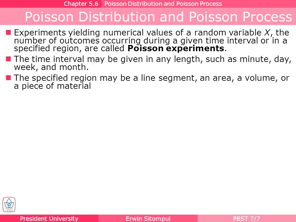 President UniversityErwin SitompulPBST 7/8 Properties of Poisson Process A Poisson experiment is derived from the Poisson process and possesses the following properties: 1.The number of outcomes occurring in one time interval or specified region is independent of the number that occurs in any other disjoint time interval or region of space.