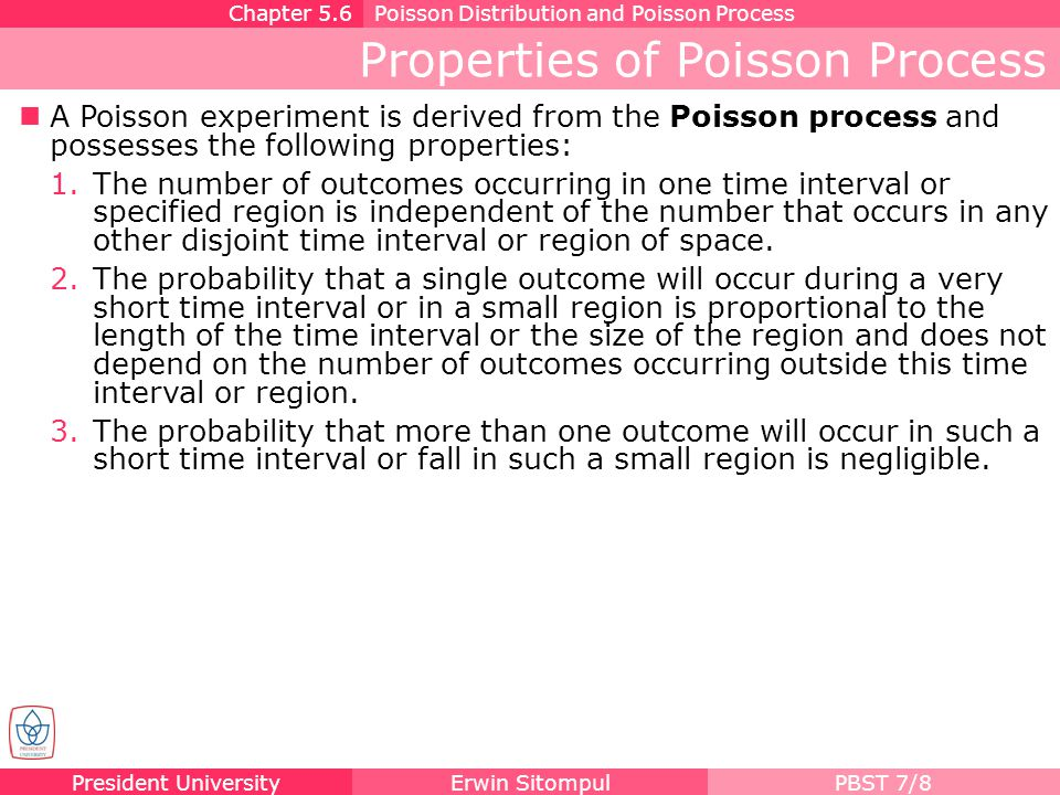 President UniversityErwin SitompulPBST 7/9 Poisson Distribution and Poisson Process |Poisson Distribution| The probability distribution of the Poisson random variable X, representing the number of outcomes occurring in a given time interval or specified region denoted by t, is Chapter 5.6Poisson Distribution and Poisson Process where λ is the average number of outcomes per unit time or region, and e = 2.71828....
