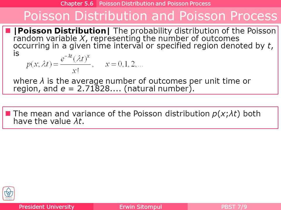 President UniversityErwin SitompulPBST 7/10 Poisson Distribution and Poisson Process Chapter 5.6Poisson Distribution and Poisson Process During a laboratory experiment the average number of radioactive particles passing through a counter in 1 millisecond is 4.