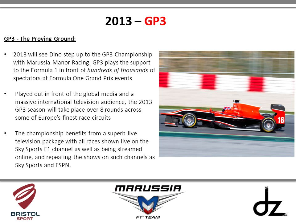 GP3 - The Proving Ground: 2013 will see Dino step up to the GP3 Championship with Marussia Manor Racing. GP3 plays the support to the Formula 1 in fro