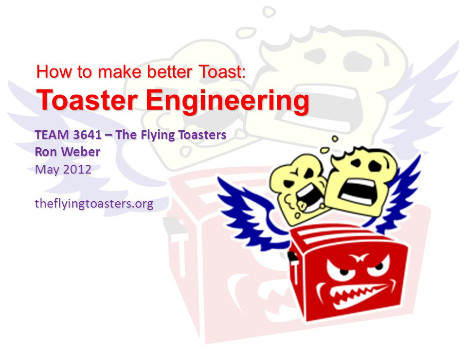 How to make better Toast: Toaster Engineering TEAM 3641 – The Flying Toasters Ron Weber May 2012 theflyingtoasters.org