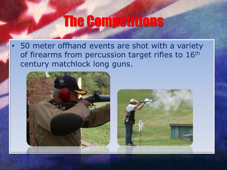 The Competitions 50 meter offhand events are shot with a variety of firearms from percussion target rifles to 16 th century matchlock long guns.