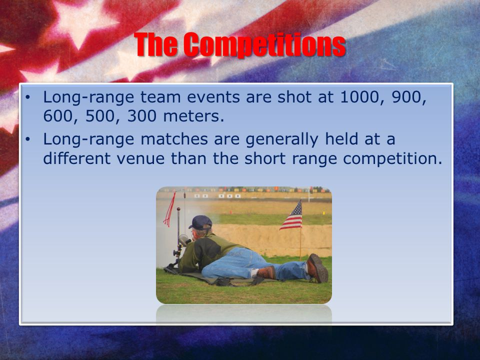 The Competitions Long-range team events are shot at 1000, 900, 600, 500, 300 meters. Long-range matches are generally held at a different venue than t