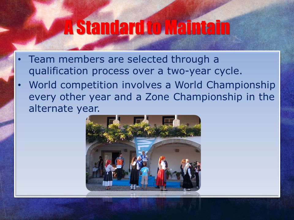 A Standard to Maintain Team members are selected through a qualification process over a two-year cycle. World competition involves a World Championshi