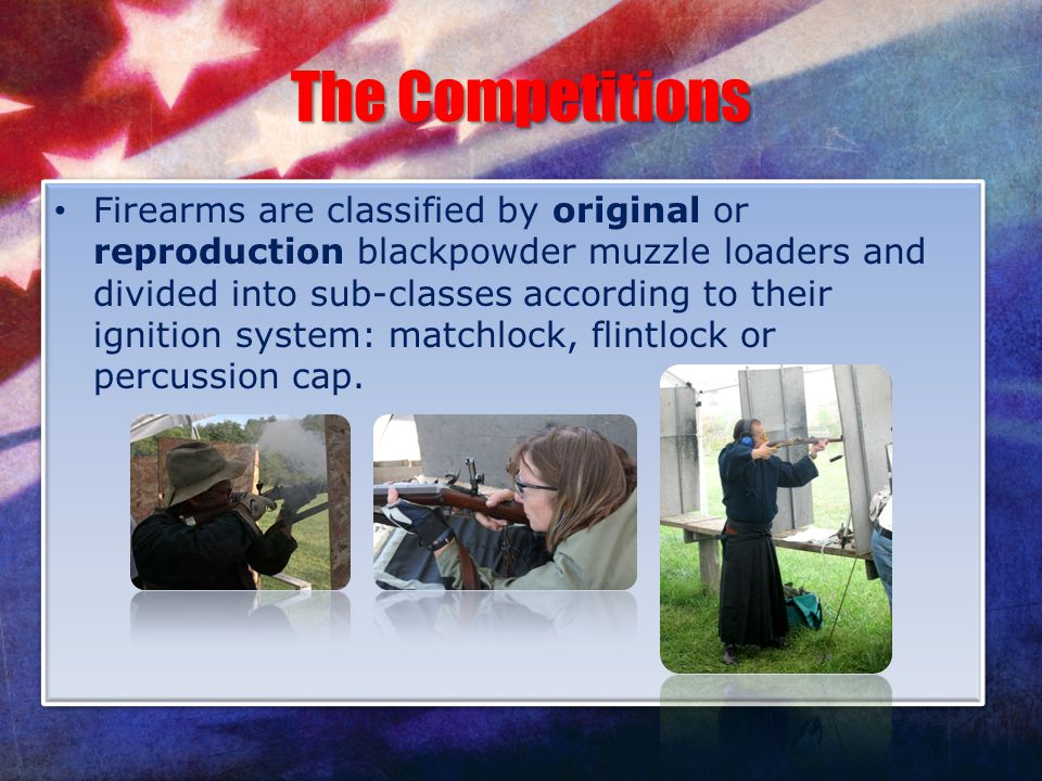 The Competitions Firearms are classified by original or reproduction blackpowder muzzle loaders and divided into sub-classes according to their igniti