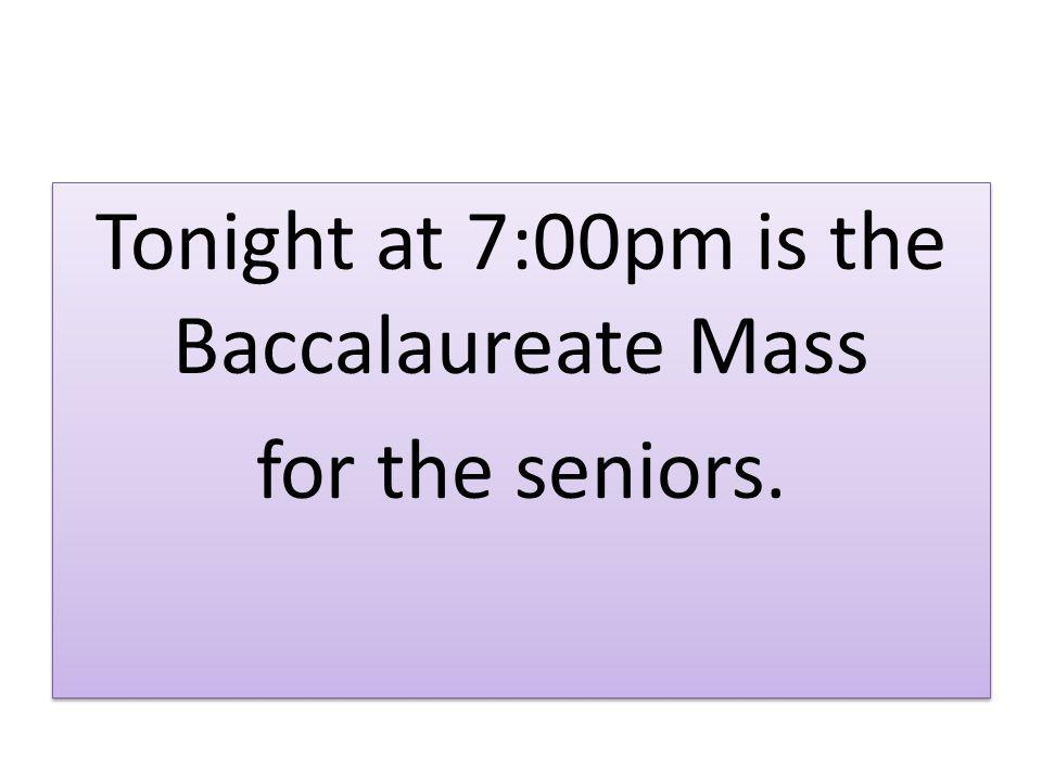 Tonight at 7:00pm is the Baccalaureate Mass for the seniors.