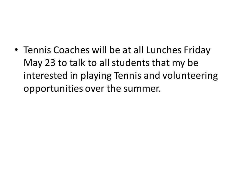 Tennis Coaches will be at all Lunches Friday May 23 to talk to all students that my be interested in playing Tennis and volunteering opportunities over the summer.