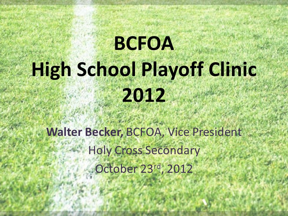 BCFOA High School Playoff Clinic 2012 Walter Becker, BCFOA, Vice President Holy Cross Secondary October 23 rd, 2012