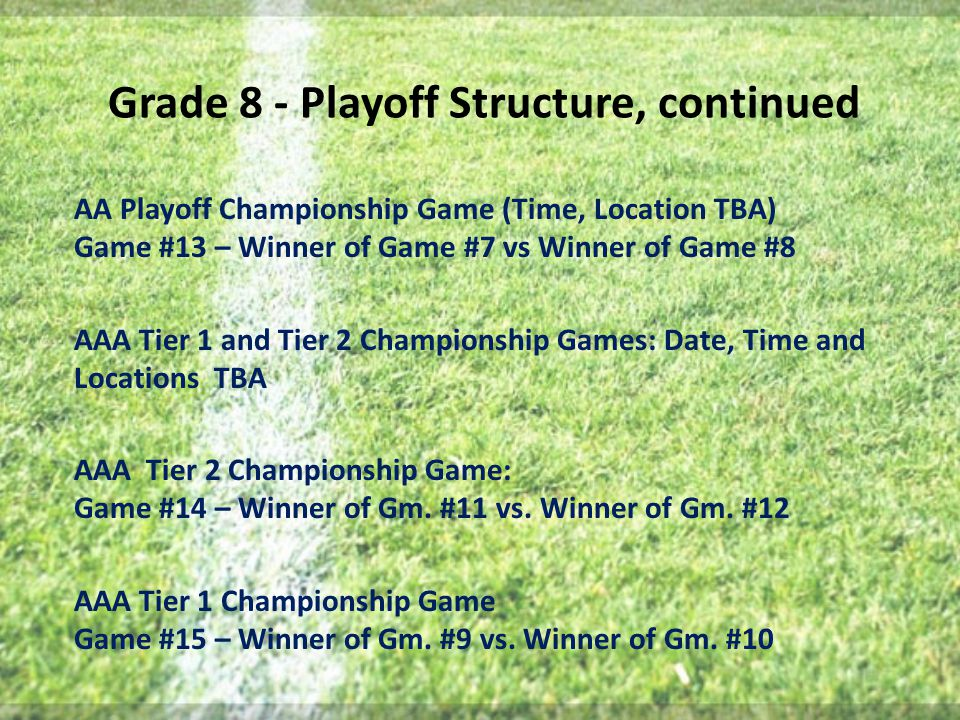 Grade 8 - Playoff Structure, continued AA Playoff Championship Game (Time, Location TBA) Game #13 – Winner of Game #7 vs Winner of Game #8 AAA Tier 1 and Tier 2 Championship Games: Date, Time and Locations TBA AAA Tier 2 Championship Game: Game #14 – Winner of Gm.