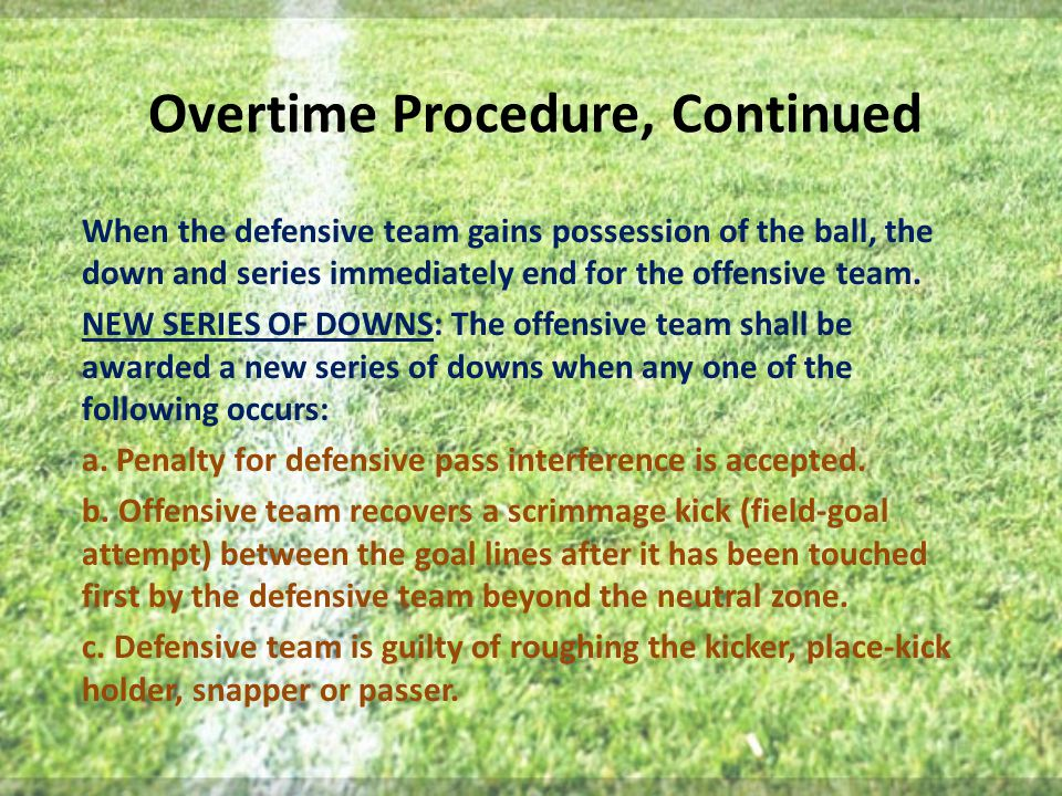 Overtime Procedure, Continued When the defensive team gains possession of the ball, the down and series immediately end for the offensive team.