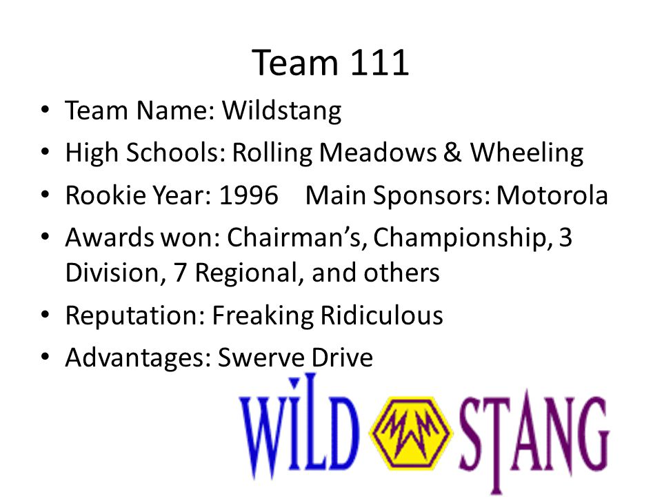 Team 111 Team Name: Wildstang High Schools: Rolling Meadows & Wheeling Rookie Year: 1996Main Sponsors: Motorola Awards won: Chairmans, Championship, 3 Division, 7 Regional, and others Reputation: Freaking Ridiculous Advantages: Swerve Drive