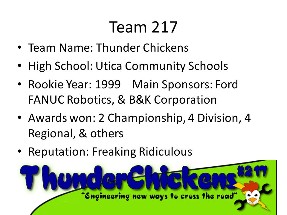 Team 217 Team Name: Thunder Chickens High School: Utica Community Schools Rookie Year: 1999 Main Sponsors: Ford FANUC Robotics, & B&K Corporation Awards won: 2 Championship, 4 Division, 4 Regional, & others Reputation: Freaking Ridiculous