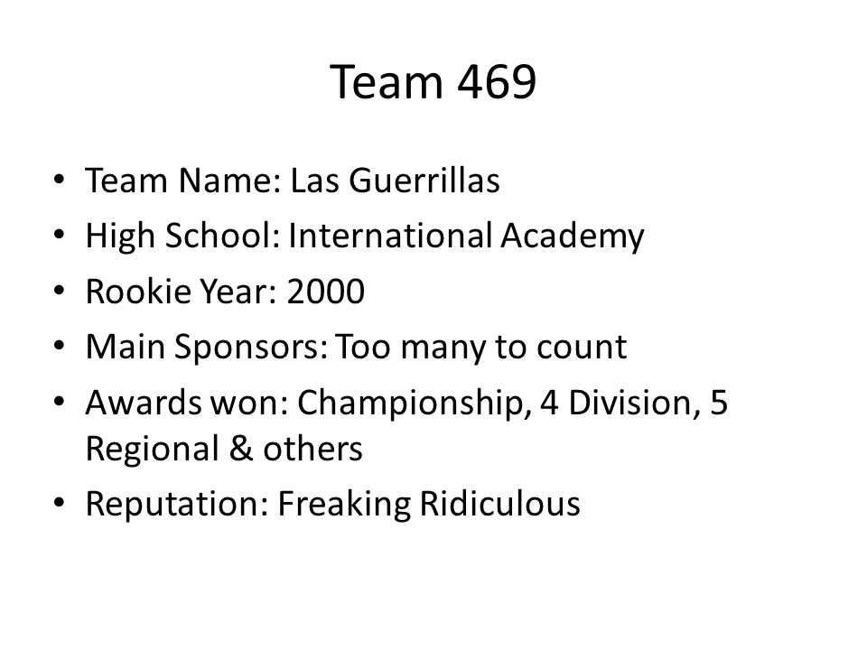 Team 469 Team Name: Las Guerrillas High School: International Academy Rookie Year: 2000 Main Sponsors: Too many to count Awards won: Championship, 4 Division, 5 Regional & others Reputation: Freaking Ridiculous
