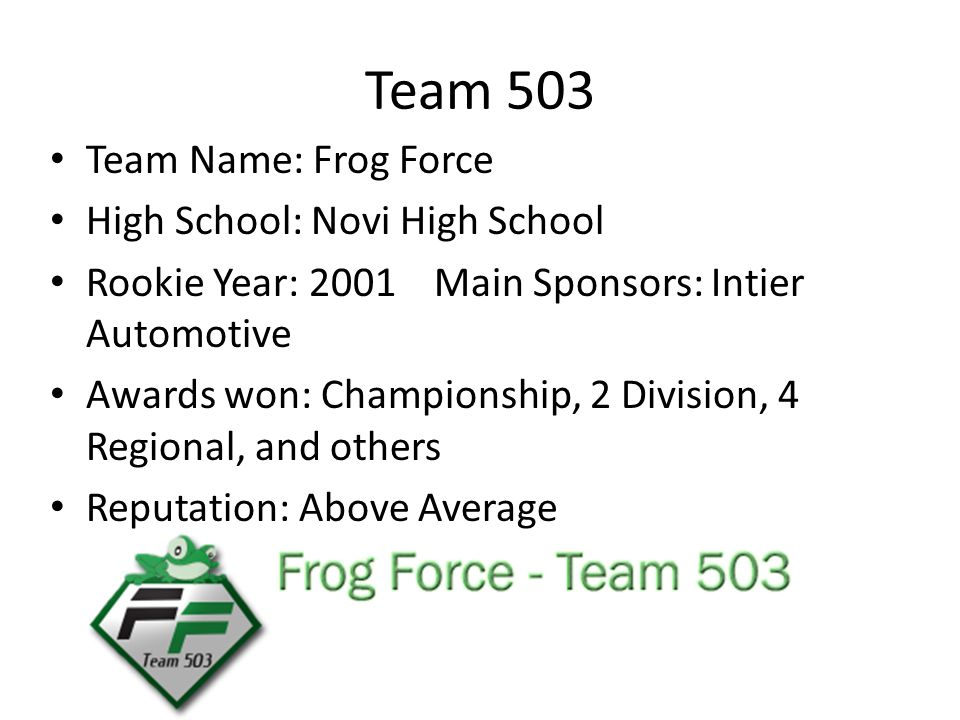 Team 503 Team Name: Frog Force High School: Novi High School Rookie Year: 2001Main Sponsors: Intier Automotive Awards won: Championship, 2 Division, 4 Regional, and others Reputation: Above Average