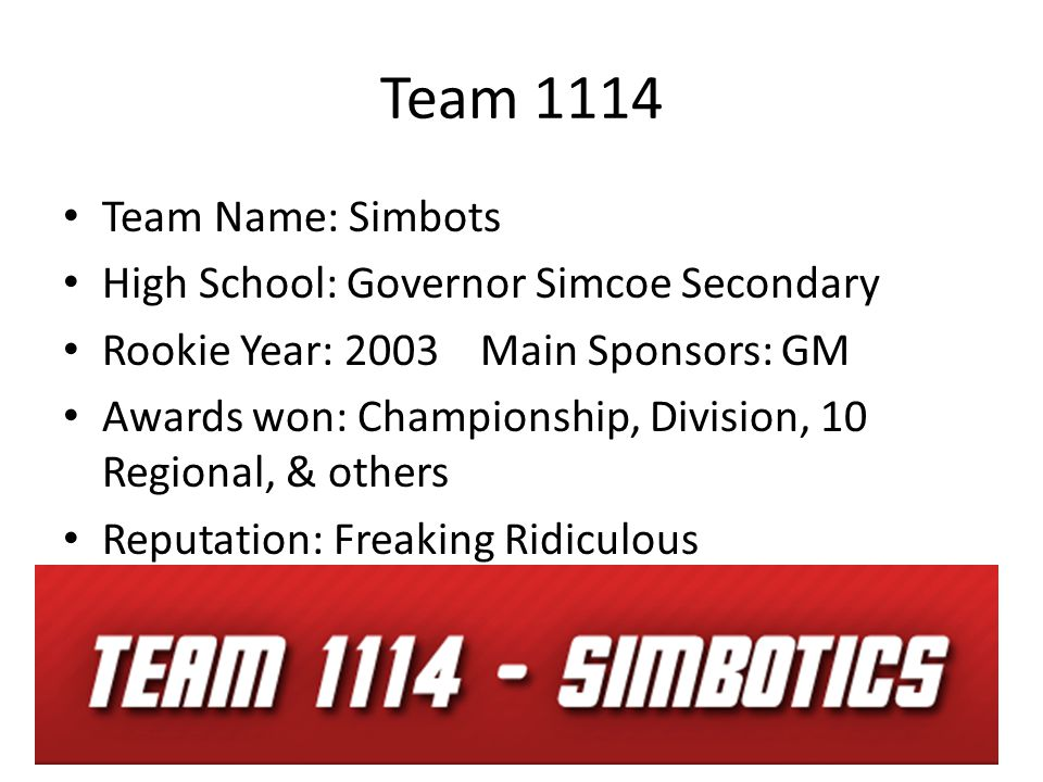 Team 1114 Team Name: Simbots High School: Governor Simcoe Secondary Rookie Year: 2003 Main Sponsors: GM Awards won: Championship, Division, 10 Regional, & others Reputation: Freaking Ridiculous