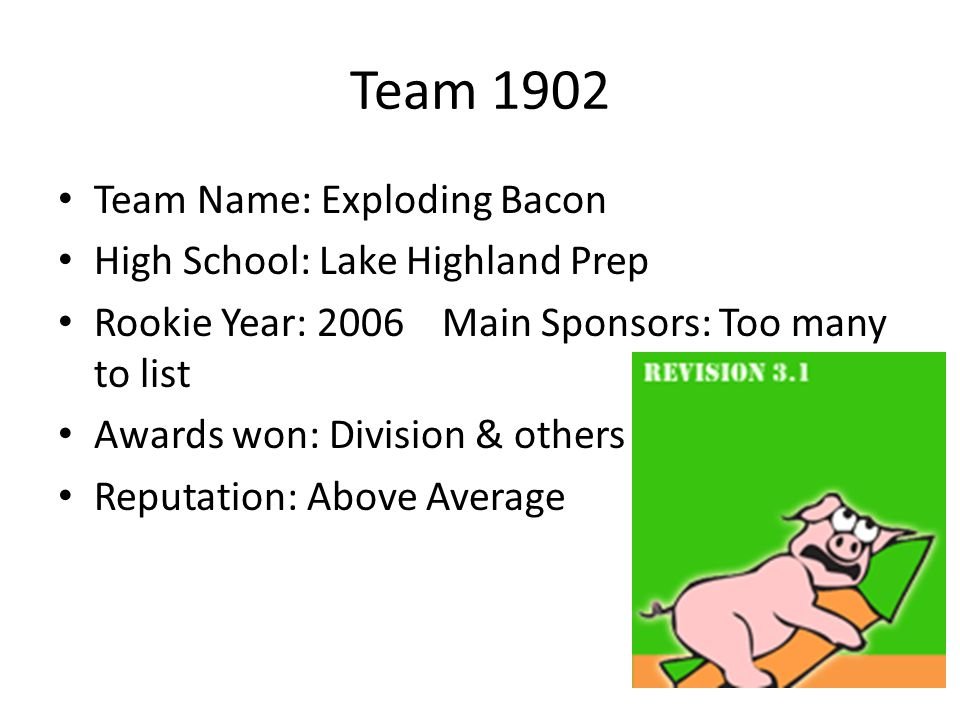 Team 1902 Team Name: Exploding Bacon High School: Lake Highland Prep Rookie Year: 2006Main Sponsors: Too many to list Awards won: Division & others Re
