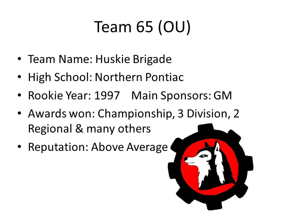 Team 65 (OU) Team Name: Huskie Brigade High School: Northern Pontiac Rookie Year: 1997Main Sponsors: GM Awards won: Championship, 3 Division, 2 Regional & many others Reputation: Above Average