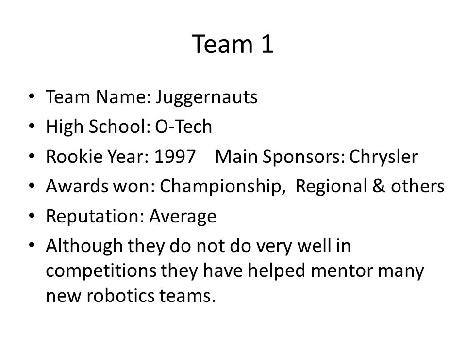 Team 1 Team Name: Juggernauts High School: O-Tech Rookie Year: 1997Main Sponsors: Chrysler Awards won: Championship, Regional & others Reputation: Ave