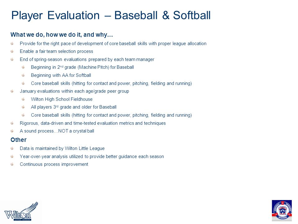 Player Evaluation – Baseball & Softball What we do, how we do it, and why… Provide for the right pace of development of core baseball skills with proper league allocation Enable a fair team selection process End of spring-season evaluations prepared by each team manager Beginning in 2 nd grade (Machine Pitch) for Baseball Beginning with AA for Softball Core baseball skills (hitting for contact and power, pitching, fielding and running) January evaluations within each age/grade peer group Wilton High School Fieldhouse All players 3 rd grade and older for Baseball Core baseball skills (hitting for contact and power, pitching, fielding and running) Rigorous, data-driven and time-tested evaluation metrics and techniques A sound process…NOT a crystal ball Other Data is maintained by Wilton Little League Year-over-year analysis utilized to provide better guidance each season Continuous process improvement