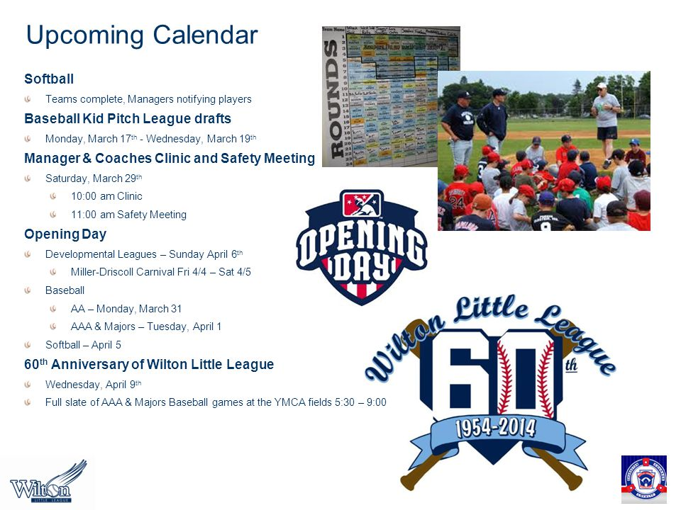 Upcoming Calendar Softball Teams complete, Managers notifying players Baseball Kid Pitch League drafts Monday, March 17 th - Wednesday, March 19 th Manager & Coaches Clinic and Safety Meeting Saturday, March 29 th 10:00 am Clinic 11:00 am Safety Meeting Opening Day Developmental Leagues – Sunday April 6 th Miller-Driscoll Carnival Fri 4/4 – Sat 4/5 Baseball AA – Monday, March 31 AAA & Majors – Tuesday, April 1 Softball – April 5 60 th Anniversary of Wilton Little League Wednesday, April 9 th Full slate of AAA & Majors Baseball games at the YMCA fields 5:30 – 9:00