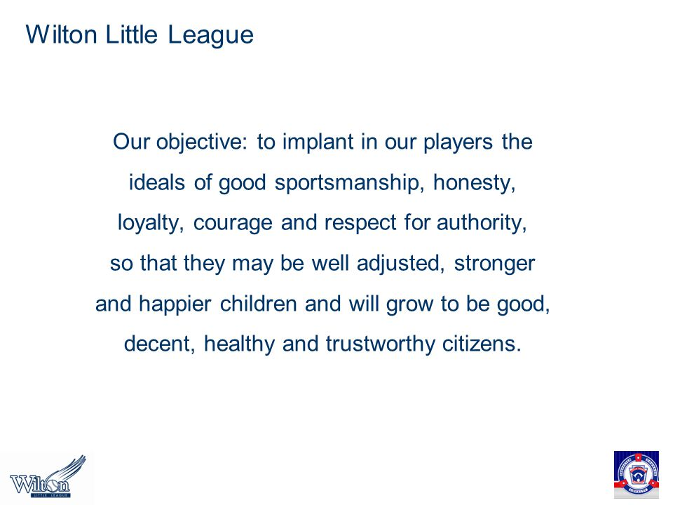 Wilton Little League Our objective: to implant in our players the ideals of good sportsmanship, honesty, loyalty, courage and respect for authority, so that they may be well adjusted, stronger and happier children and will grow to be good, decent, healthy and trustworthy citizens.
