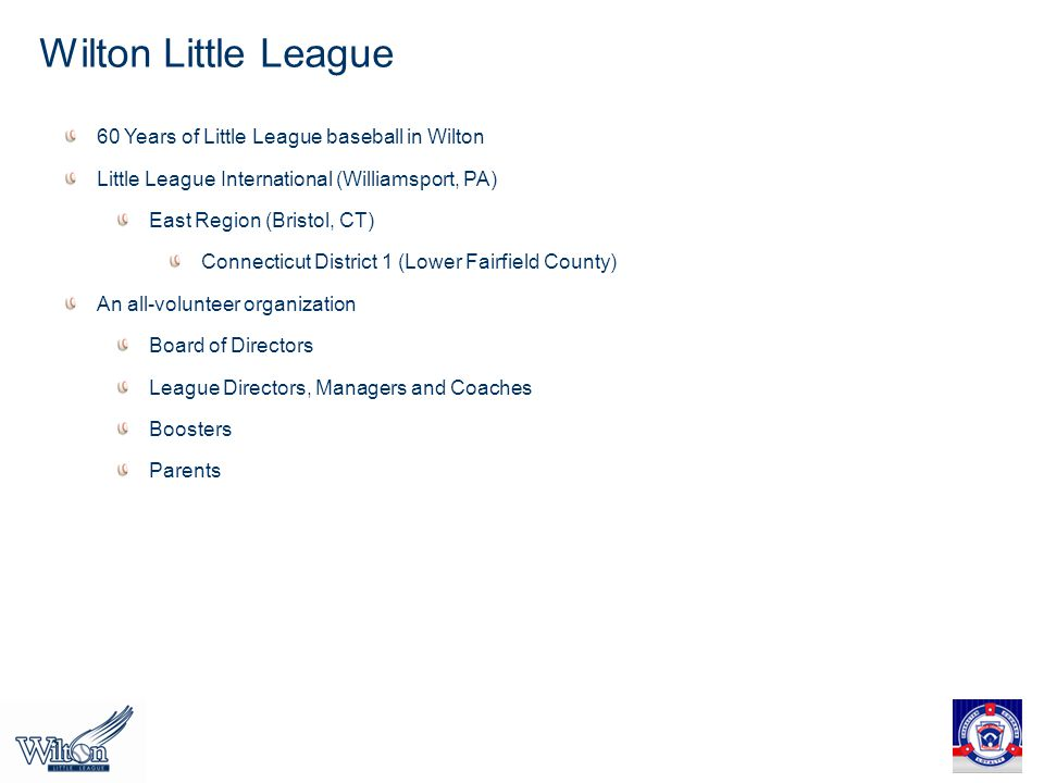 Wilton Little League 60 Years of Little League baseball in Wilton Little League International (Williamsport, PA) East Region (Bristol, CT) Connecticut District 1 (Lower Fairfield County) An all-volunteer organization Board of Directors League Directors, Managers and Coaches Boosters Parents