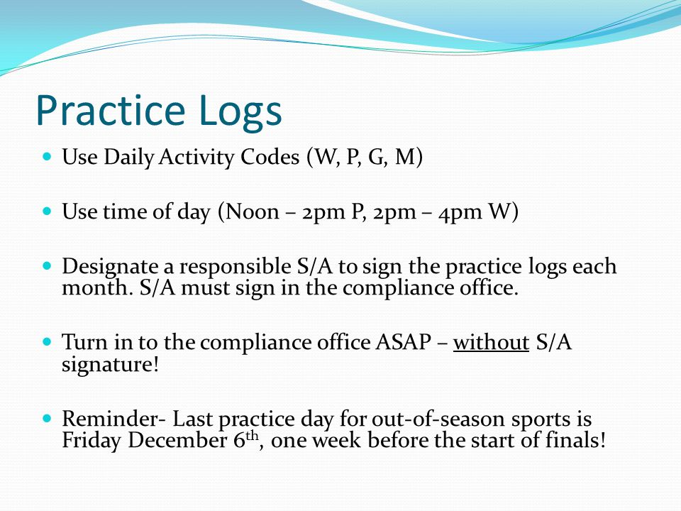 Practice Logs Use Daily Activity Codes (W, P, G, M) Use time of day (Noon – 2pm P, 2pm – 4pm W) Designate a responsible S/A to sign the practice logs each month.