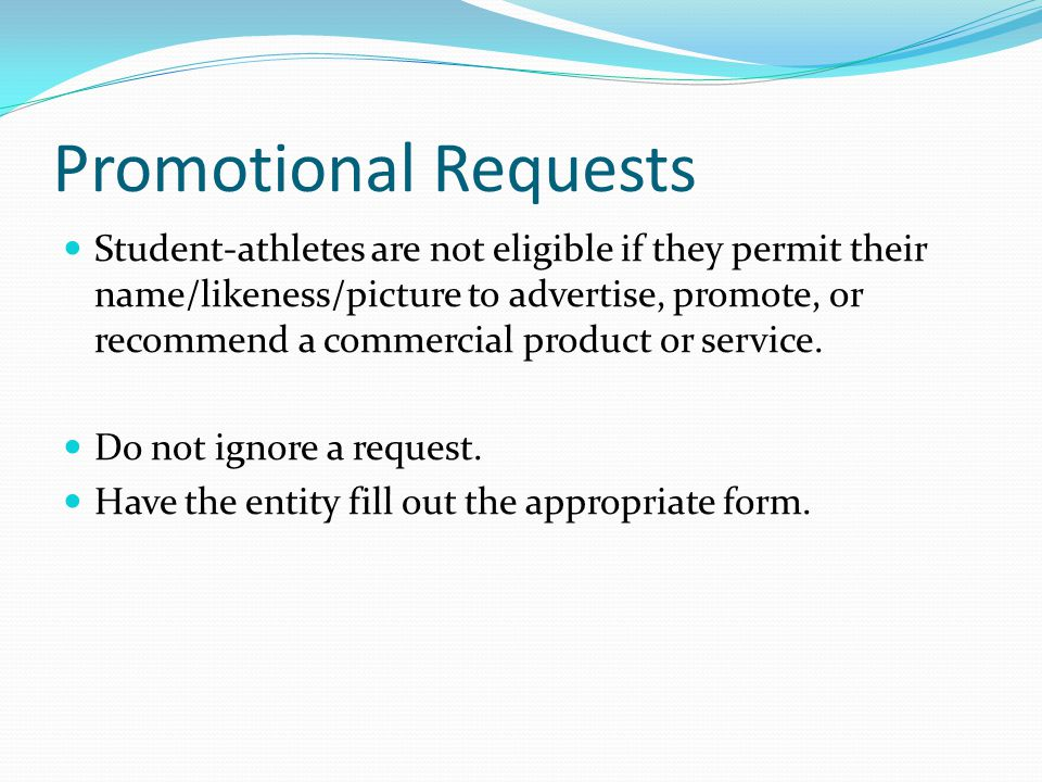 Promotional Requests Student-athletes are not eligible if they permit their name/likeness/picture to advertise, promote, or recommend a commercial product or service.