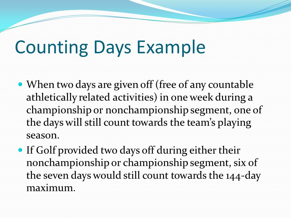 Counting Days Example When two days are given off (free of any countable athletically related activities) in one week during a championship or nonchampionship segment, one of the days will still count towards the teams playing season.