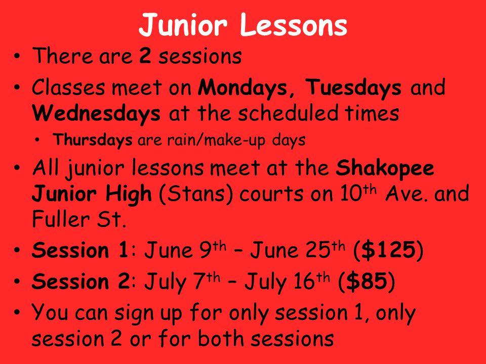 Junior Lessons Age Groups and Times (small groups in each lesson will be based on both ages and abilities) – 8:00am – 9:00am 8-10 year olds – 9:00am – 9:45am 4-7 year olds (Quickstart Tennis – beginners) – 10:00am – 11:00am 11-18 year olds – 5:00pm – 5:45pm 4-7 year olds (Quickstart Tennis – beginners) – 5:00pm – 6:00pm 8-10 year olds – 6:00pm – 7:00pm 11-18 year olds