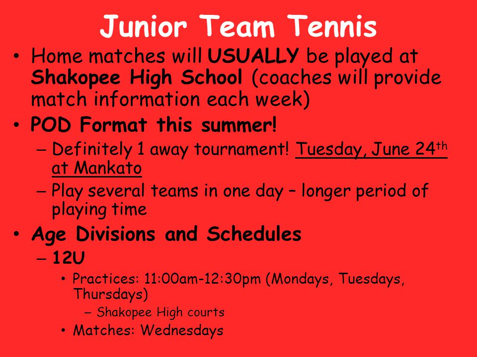Junior Team Tennis 14U Intermediate – Practices: 11:00am – 12:30pm (Mondays, Wednesdays, Thursdays) Shakopee Junior High Courts (Stans) – Matches: Tuesdays 14U Advanced – Practices: 9:30-11:00am (Mondays, Wednesdays, Thursdays) Shakopee High School Courts – Matches: Tuesdays 18U Intermediate – Practices: 1:00-2:30pm (Mondays, Tuesdays, Wednesdays) Shakopee Junior High Courts (Stans) *One team may be at HS from 8:00-9:30am – this information will come later.