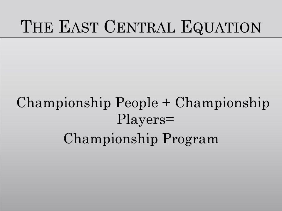 T HE E AST C ENTRAL E QUATION Championship People + Championship Players= Championship Program