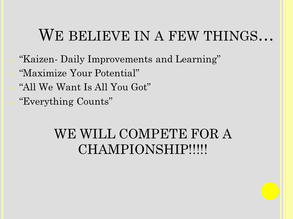 W E BELIEVE IN A FEW THINGS … o Kaizen- Daily Improvements and Learning o Maximize Your Potential o All We Want Is All You Got o Everything Counts WE WILL COMPETE FOR A CHAMPIONSHIP!!!!!