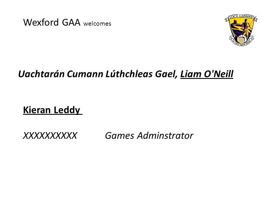 Uachtarán Cumann Lúthchleas Gael, Liam O Neill Wexford GAA welcomes Kieran Leddy XXXXXXXXXXGames Adminstrator