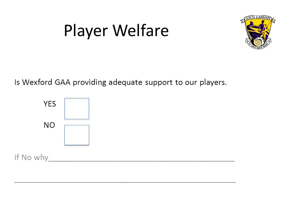 Player Welfare Is Wexford GAA providing adequate support to our players. YES NO If No why__________________________________________ __________________